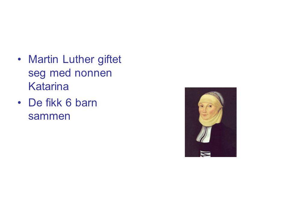 •Martin Luther giftet seg med nonnen Katarina •De fikk 6 barn sammen