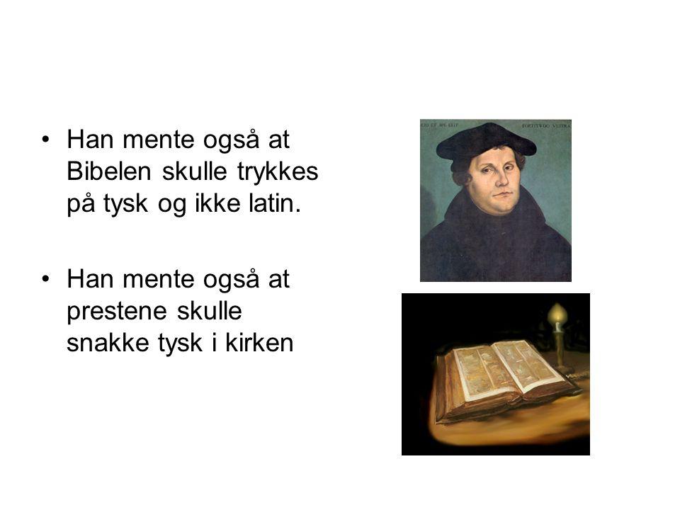 •Han mente også at Bibelen skulle trykkes på tysk og ikke latin. •Han mente også at prestene skulle snakke tysk i kirken