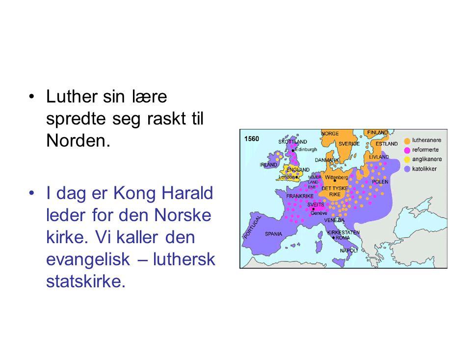 •Luther sin lære spredte seg raskt til Norden. •I dag er Kong Harald leder for den Norske kirke. Vi kaller den evangelisk – luthersk statskirke.