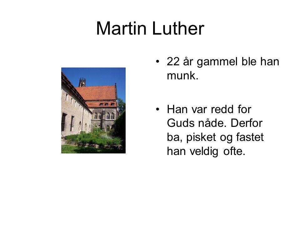 Martin Luther •22 år gammel ble han munk. •Han var redd for Guds nåde. Derfor ba, pisket og fastet han veldig ofte.