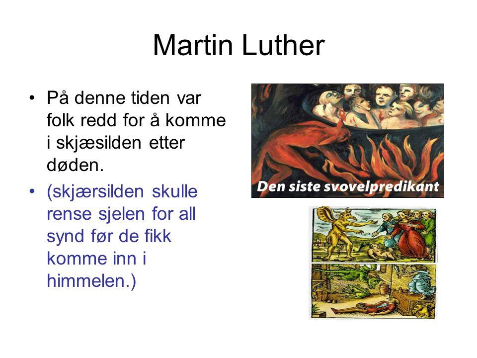 Martin Luther •På denne tiden var folk redd for å komme i skjæsilden etter døden. •(skjærsilden skulle rense sjelen for all synd før de fikk komme inn