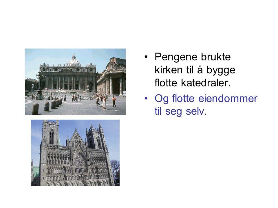 •Pengene brukte kirken til å bygge flotte katedraler. •Og flotte eiendommer til seg selv.