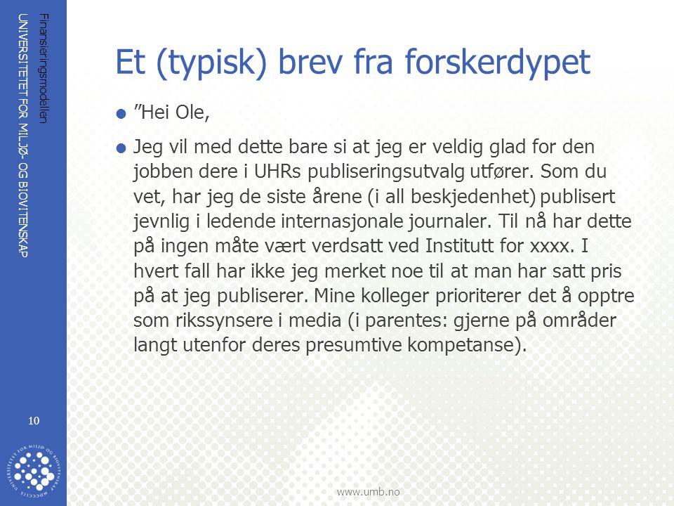UNIVERSITETET FOR MILJØ- OG BIOVITENSKAP www.umb.no Finansieringsmodellen 10 Et (typisk) brev fra forskerdypet  Hei Ole,  Jeg vil med dette bare si at jeg er veldig glad for den jobben dere i UHRs publiseringsutvalg utfører.