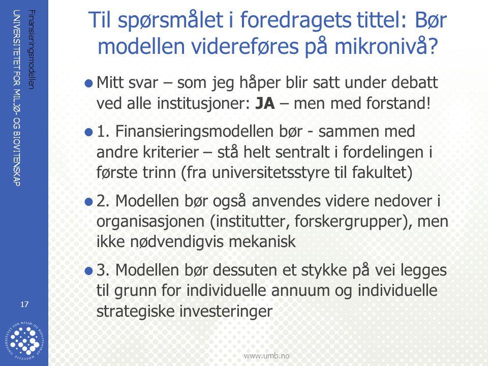 UNIVERSITETET FOR MILJØ- OG BIOVITENSKAP www.umb.no Finansieringsmodellen 17 Til spørsmålet i foredragets tittel: Bør modellen videreføres på mikronivå.