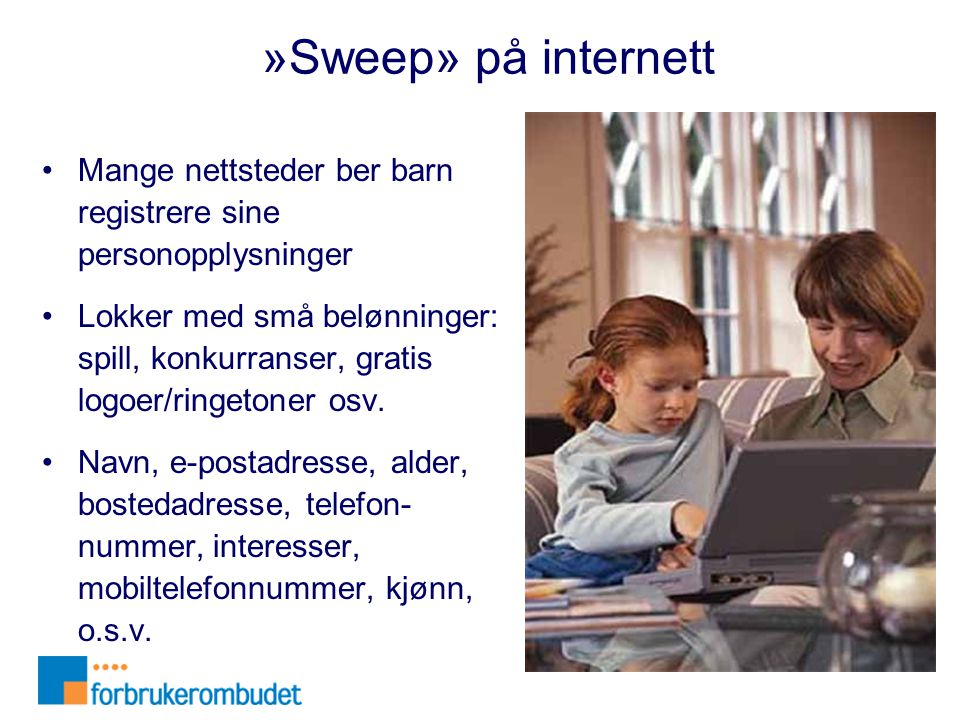 »Sweep» på internett •Mange nettsteder ber barn registrere sine personopplysninger •Lokker med små belønninger: spill, konkurranser, gratis logoer/rin