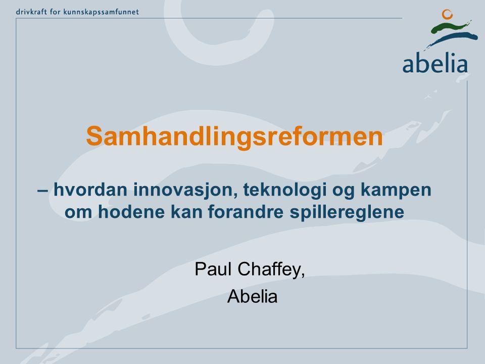 Samhandlingsreformen – hvordan innovasjon, teknologi og kampen om hodene kan forandre spillereglene Paul Chaffey, Abelia