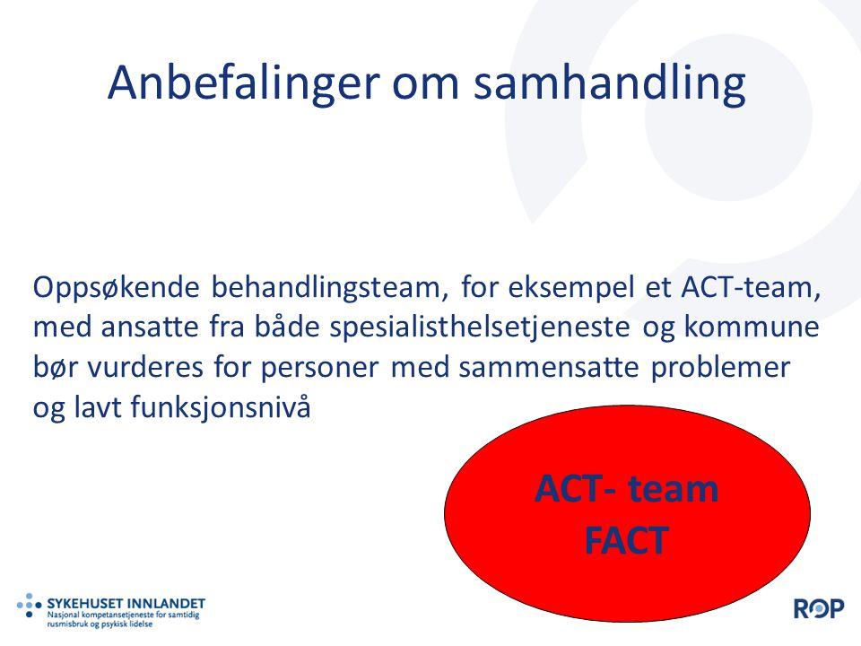 Oppsøkende behandlingsteam, for eksempel et ACT-team, med ansatte fra både spesialisthelsetjeneste og kommune bør vurderes for personer med sammensatte problemer og lavt funksjonsnivå ACT- team FACT Anbefalinger om samhandling