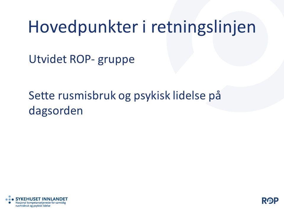 Hovedpunkter i retningslinjen Utvidet ROP- gruppe Sette rusmisbruk og psykisk lidelse på dagsorden