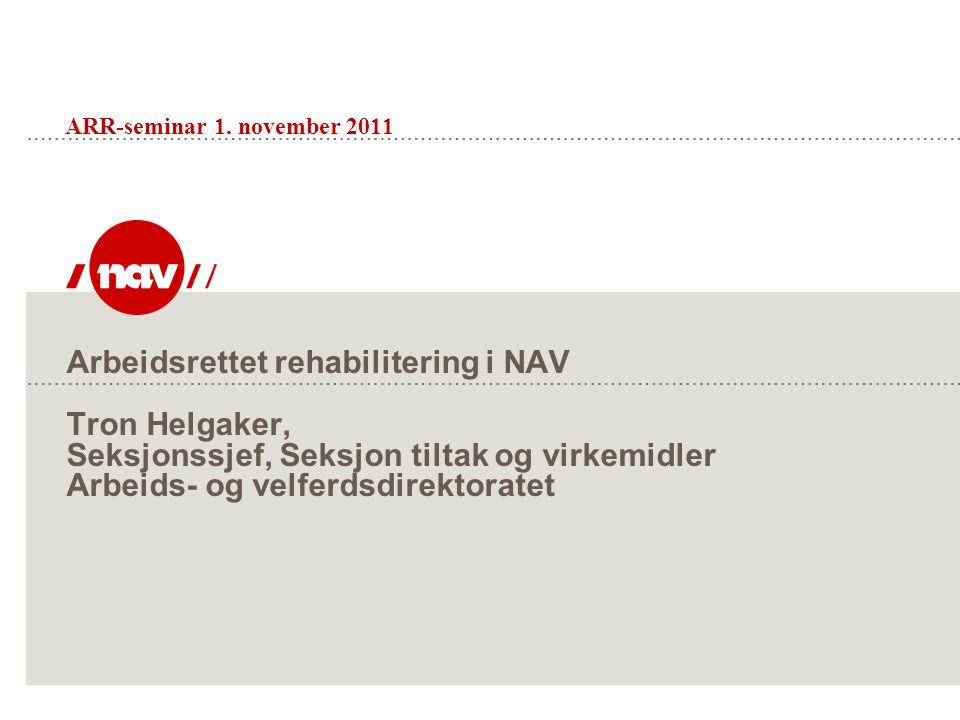 Arbeidsrettet rehabilitering i NAV Tron Helgaker, Seksjonssjef, Seksjon tiltak og virkemidler Arbeids- og velferdsdirektoratet ARR-seminar 1.