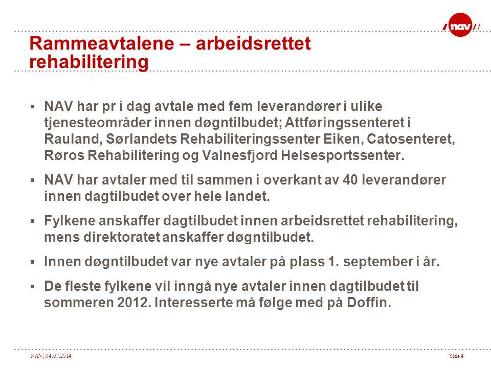 NAV, 04.07.2014Side 4 Rammeavtalene – arbeidsrettet rehabilitering  NAV har pr i dag avtale med fem leverandører i ulike tjenesteområder innen døgntilbudet; Attføringssenteret i Rauland, Sørlandets Rehabiliteringssenter Eiken, Catosenteret, Røros Rehabilitering og Valnesfjord Helsesportssenter.