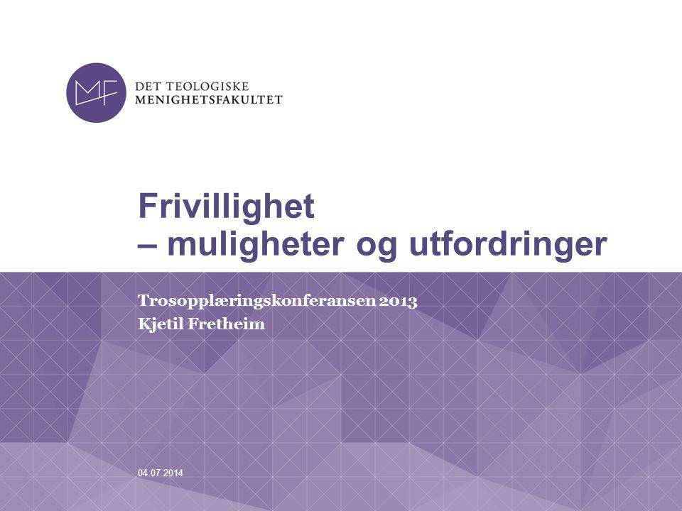 04.07.2014 Frivillighet – muligheter og utfordringer Trosopplæringskonferansen 2013 Kjetil Fretheim