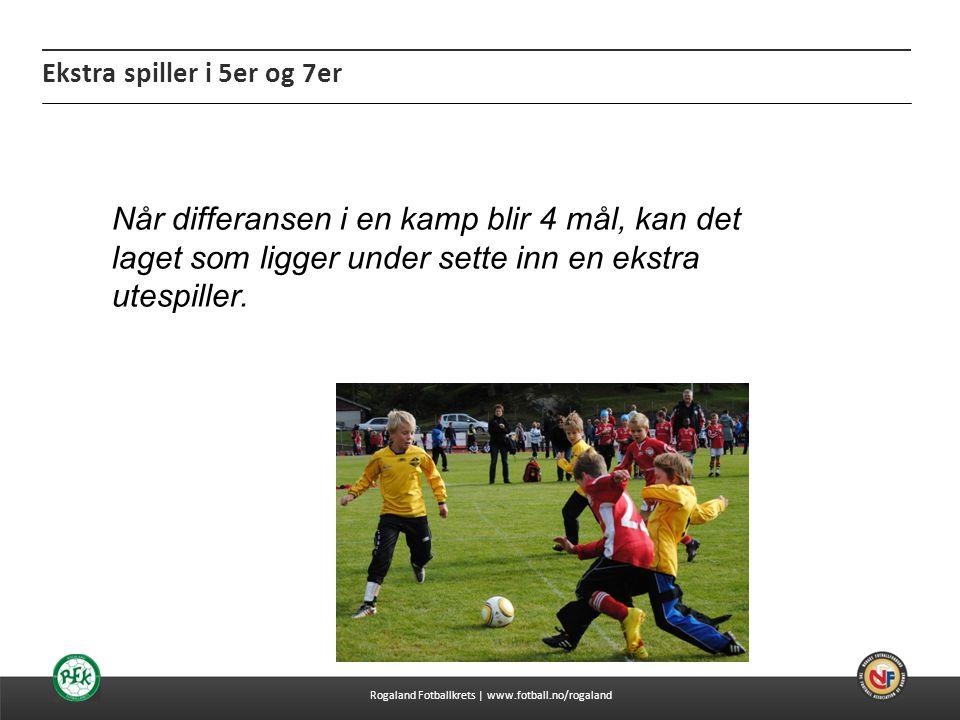 04.07.2014 Ekstra spiller i 5er og 7er Rogaland Fotballkrets | www.fotball.no/rogaland Når differansen i en kamp blir 4 mål, kan det laget som ligger