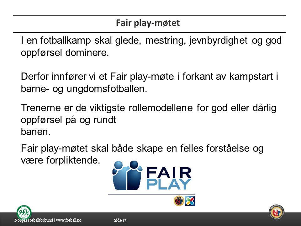 04.07.2014 Fair play-møtet Norges Fotballforbund | www.fotball.no I en fotballkamp skal glede, mestring, jevnbyrdighet og god oppførsel dominere. Derf
