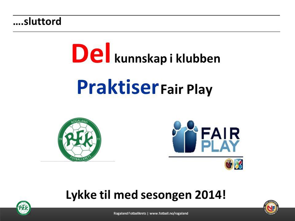 04.07.2014 ….sluttord Del kunnskap i klubben Praktiser Fair Play Lykke til med sesongen 2014! Rogaland Fotballkrets | www.fotball.no/rogaland