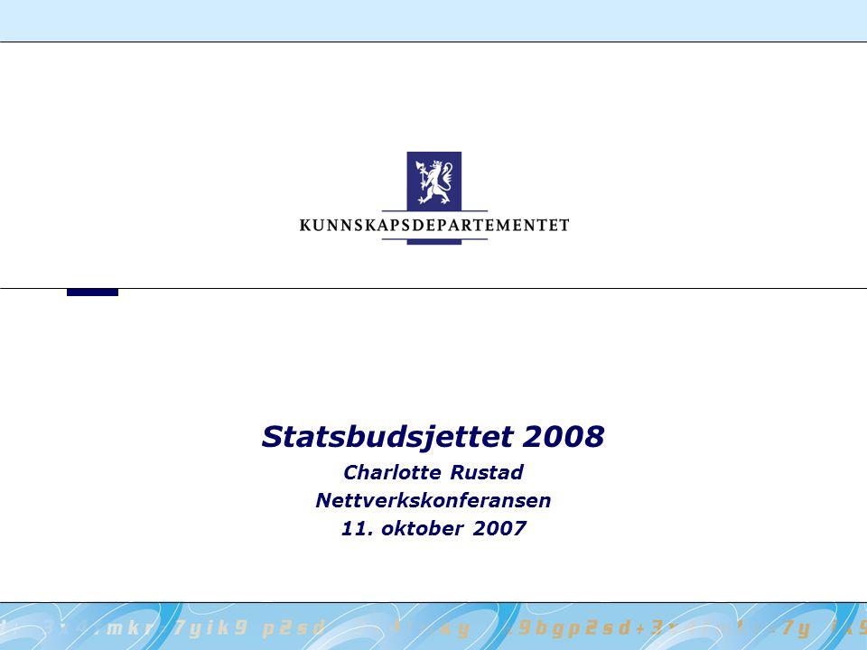 Statsbudsjettet 2008 Charlotte Rustad Nettverkskonferansen 11. oktober 2007