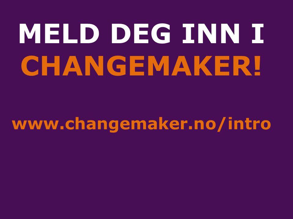 MELD DEG INN I CHANGEMAKER! www.changemaker.no/intro