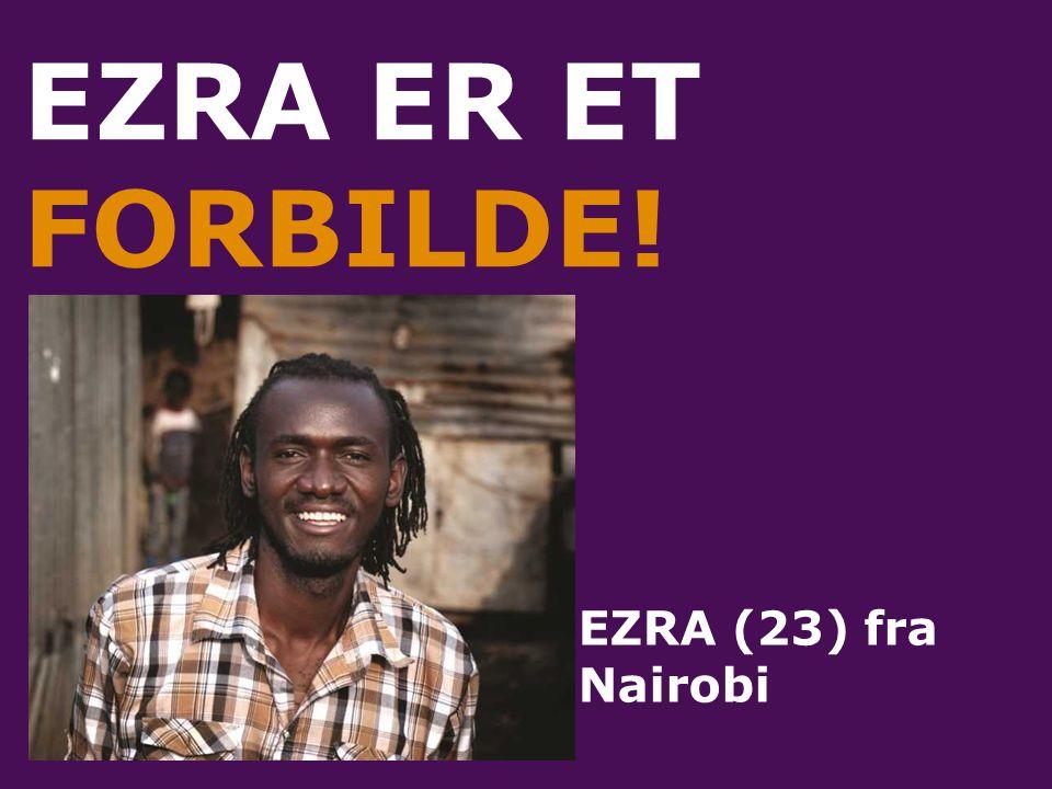 EZRA ER ET FORBILDE! EZRA (23) fra Nairobi