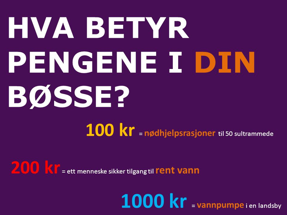 HVA BETYR PENGENE I DIN BØSSE? 100 kr = nødhjelpsrasjoner til 50 sultrammede 200 kr = ett menneske sikker tilgang til rent vann 1000 kr = vannpumpe i