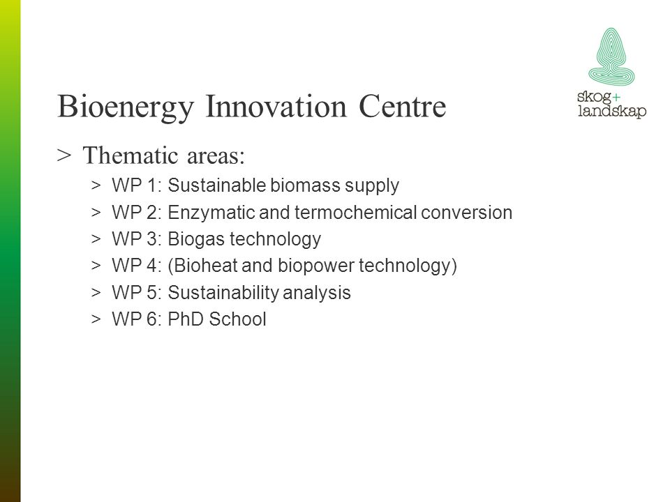 Bioenergy Innovation Centre >Thematic areas: >WP 1: Sustainable biomass supply >WP 2: Enzymatic and termochemical conversion >WP 3: Biogas technology >WP 4: (Bioheat and biopower technology) >WP 5: Sustainability analysis >WP 6: PhD School