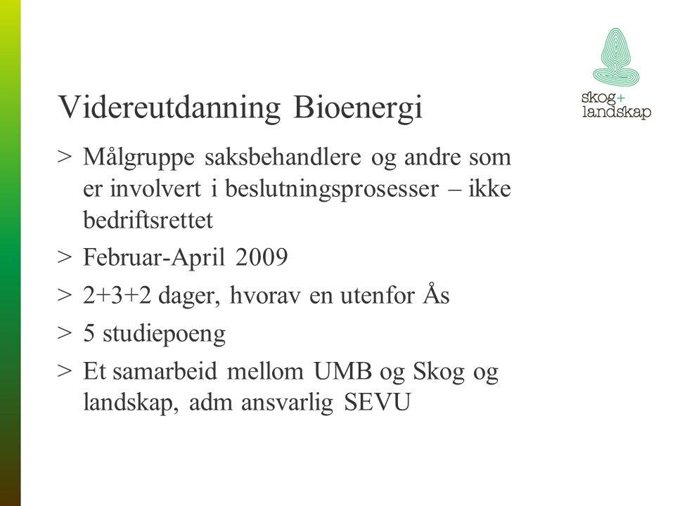 Videreutdanning Bioenergi >Målgruppe saksbehandlere og andre som er involvert i beslutningsprosesser – ikke bedriftsrettet >Februar-April 2009 >2+3+2 dager, hvorav en utenfor Ås >5 studiepoeng >Et samarbeid mellom UMB og Skog og landskap, adm ansvarlig SEVU