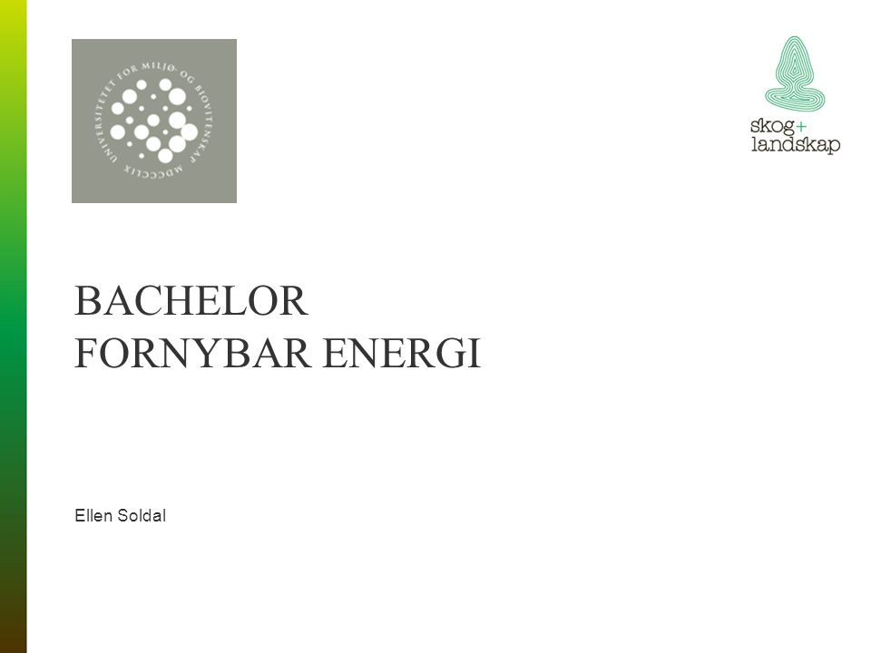 BACHELOR FORNYBAR ENERGI >Kandidatene skal: >Ha bred kunnskap om planlegging, produksjon og foredling av bioenergiressurser.