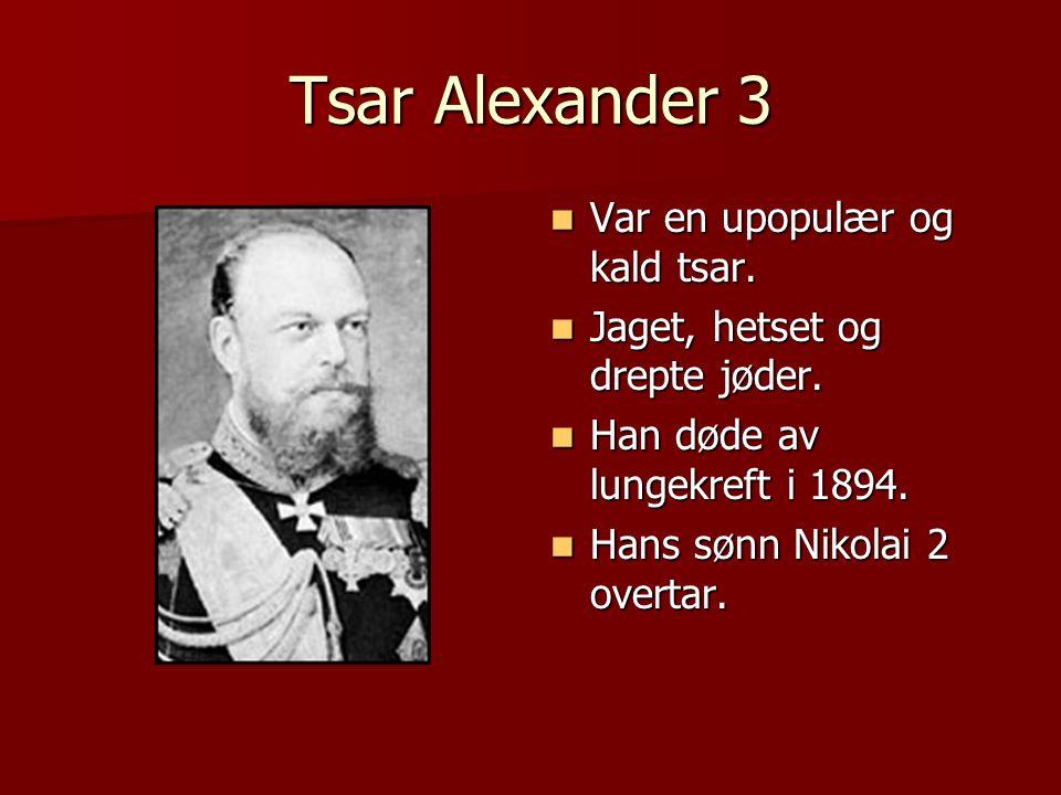 Tsar Alexander 3  Var en upopulær og kald tsar.  Jaget, hetset og drepte jøder.  Han døde av lungekreft i 1894.  Hans sønn Nikolai 2 overtar.