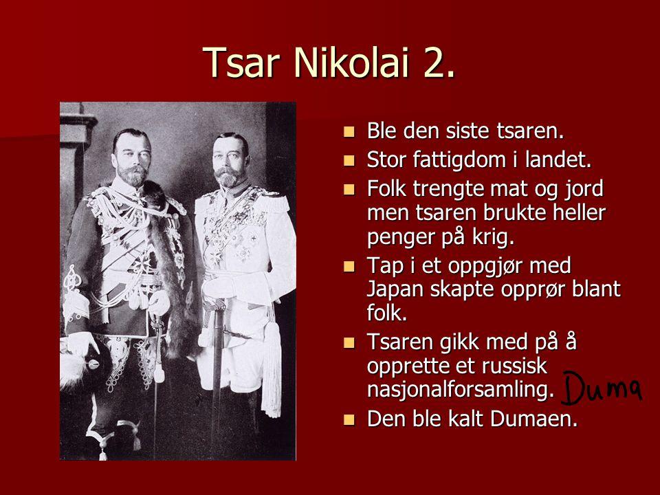 Tsar Nikolai 2.  Ble den siste tsaren.  Stor fattigdom i landet.  Folk trengte mat og jord men tsaren brukte heller penger på krig.  Tap i et oppg