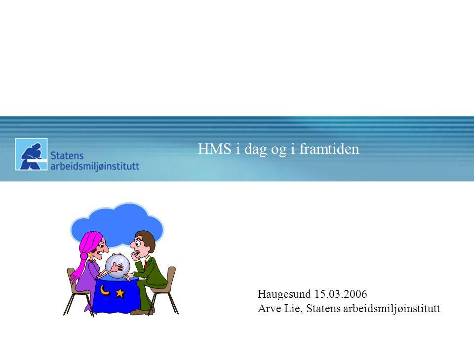 HMS i dag og i framtiden Haugesund 15.03.2006 Arve Lie, Statens arbeidsmiljøinstitutt