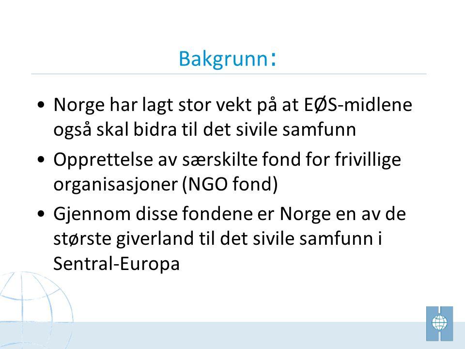 Bakgrunn : •Norge har lagt stor vekt på at EØS-midlene også skal bidra til det sivile samfunn •Opprettelse av særskilte fond for frivillige organisasjoner (NGO fond) •Gjennom disse fondene er Norge en av de største giverland til det sivile samfunn i Sentral-Europa