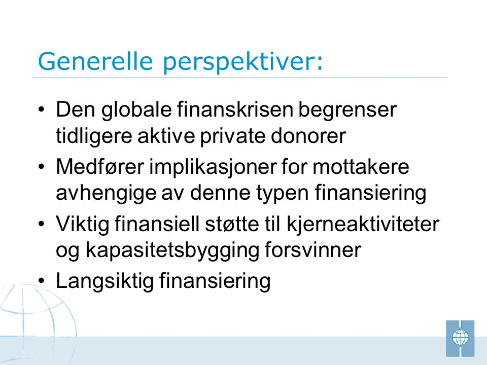 Generelle perspektiver: •Den globale finanskrisen begrenser tidligere aktive private donorer •Medfører implikasjoner for mottakere avhengige av denne typen finansiering •Viktig finansiell støtte til kjerneaktiviteter og kapasitetsbygging forsvinner •Langsiktig finansiering