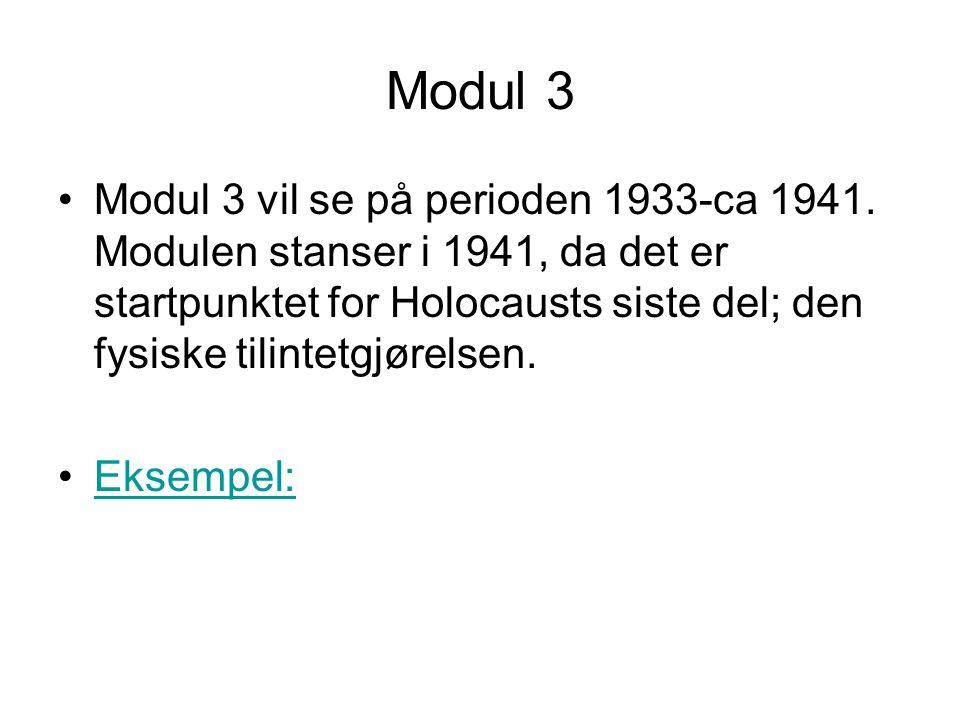 Modul 3 •Modul 3 vil se på perioden 1933-ca 1941. Modulen stanser i 1941, da det er startpunktet for Holocausts siste del; den fysiske tilintetgjørels