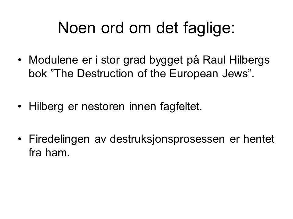 """Noen ord om det faglige: •Modulene er i stor grad bygget på Raul Hilbergs bok """"The Destruction of the European Jews"""". •Hilberg er nestoren innen fagfe"""
