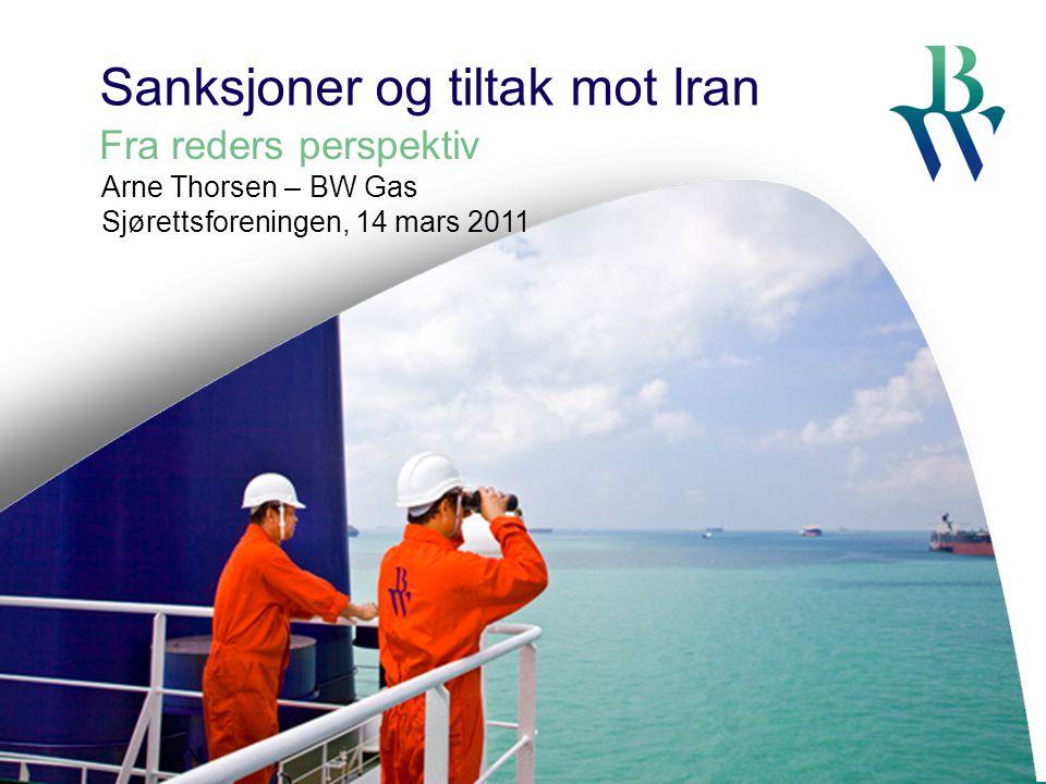 Sanksjoner og tiltak mot Iran Fra reders perspektiv Arne Thorsen – BW Gas Sjørettsforeningen, 14 mars 2011