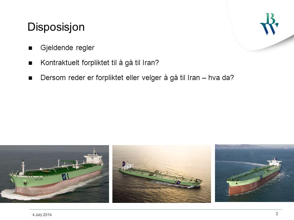 4 July 2014 2 Disposisjon  Gjeldende regler  Kontraktuelt forpliktet til å gå til Iran?  Dersom reder er forpliktet eller velger å gå til Iran – hv