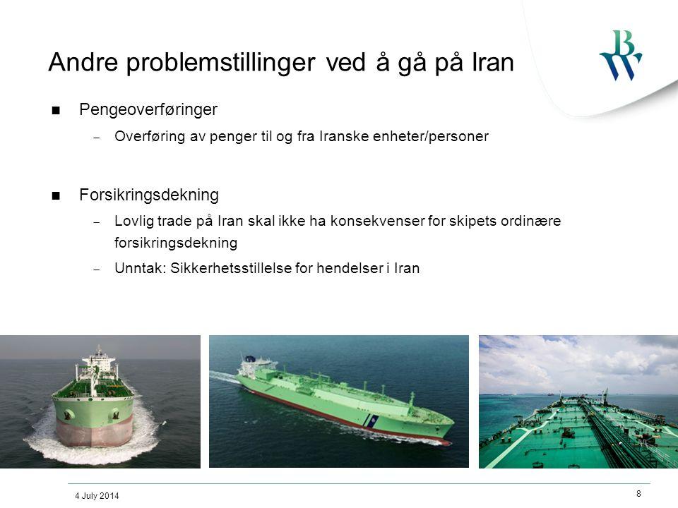 4 July 2014 8 Andre problemstillinger ved å gå på Iran  Pengeoverføringer  Overføring av penger til og fra Iranske enheter/personer  Forsikringsdekning  Lovlig trade på Iran skal ikke ha konsekvenser for skipets ordinære forsikringsdekning  Unntak: Sikkerhetsstillelse for hendelser i Iran