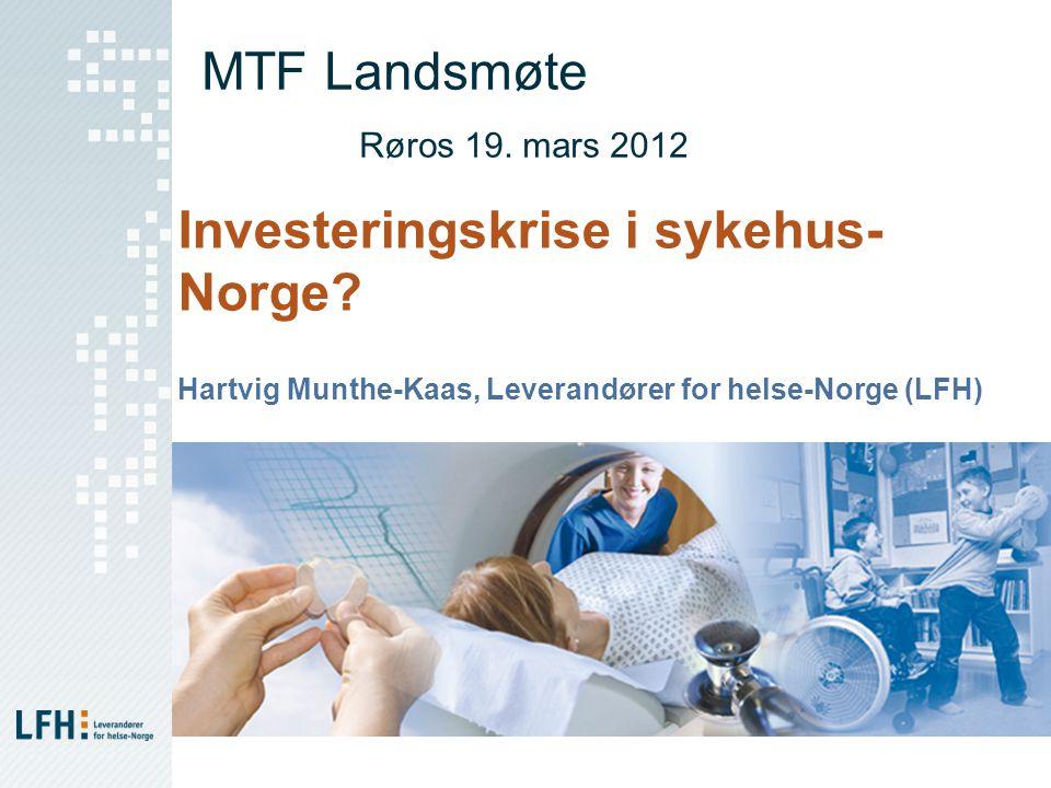 MTF Landsmøte Røros 19. mars 2012 Investeringskrise i sykehus- Norge? Hartvig Munthe-Kaas, Leverandører for helse-Norge (LFH)