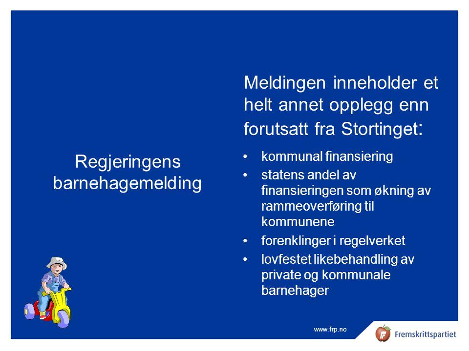www.frp.no Regjeringens barnehagemelding Meldingen inneholder et helt annet opplegg enn forutsatt fra Stortinget : •kommunal finansiering •statens and