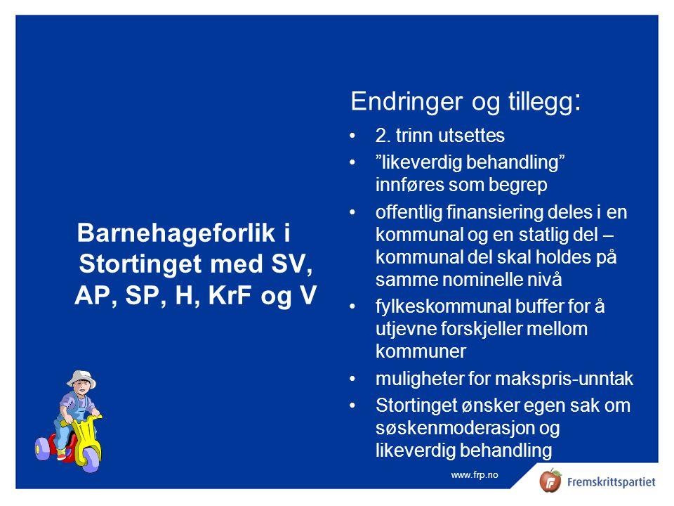 """www.frp.no Barnehageforlik i Stortinget med SV, AP, SP, H, KrF og V Endringer og tillegg : •2. trinn utsettes •""""likeverdig behandling"""" innføres som be"""