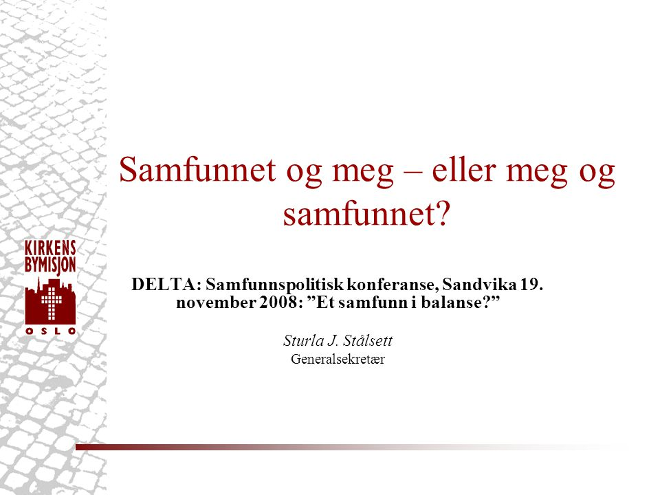 """Samfunnet og meg – eller meg og samfunnet? DELTA: Samfunnspolitisk konferanse, Sandvika 19. november 2008: """"Et samfunn i balanse?"""" Sturla J. Stålsett"""