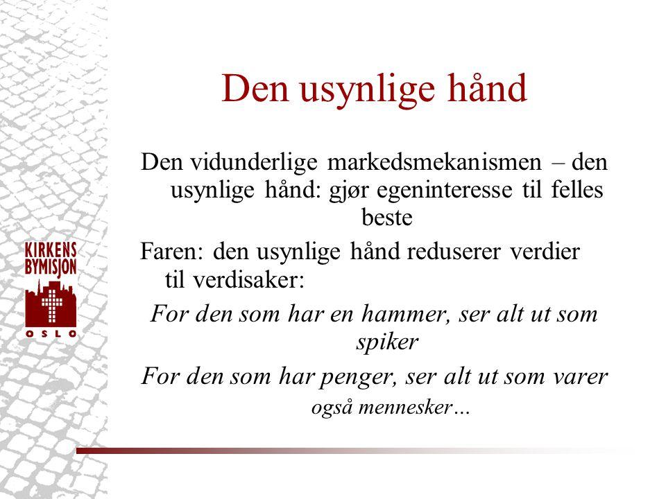 Den usynlige hånd Den vidunderlige markedsmekanismen – den usynlige hånd: gjør egeninteresse til felles beste Faren: den usynlige hånd reduserer verdier til verdisaker: For den som har en hammer, ser alt ut som spiker For den som har penger, ser alt ut som varer også mennesker…