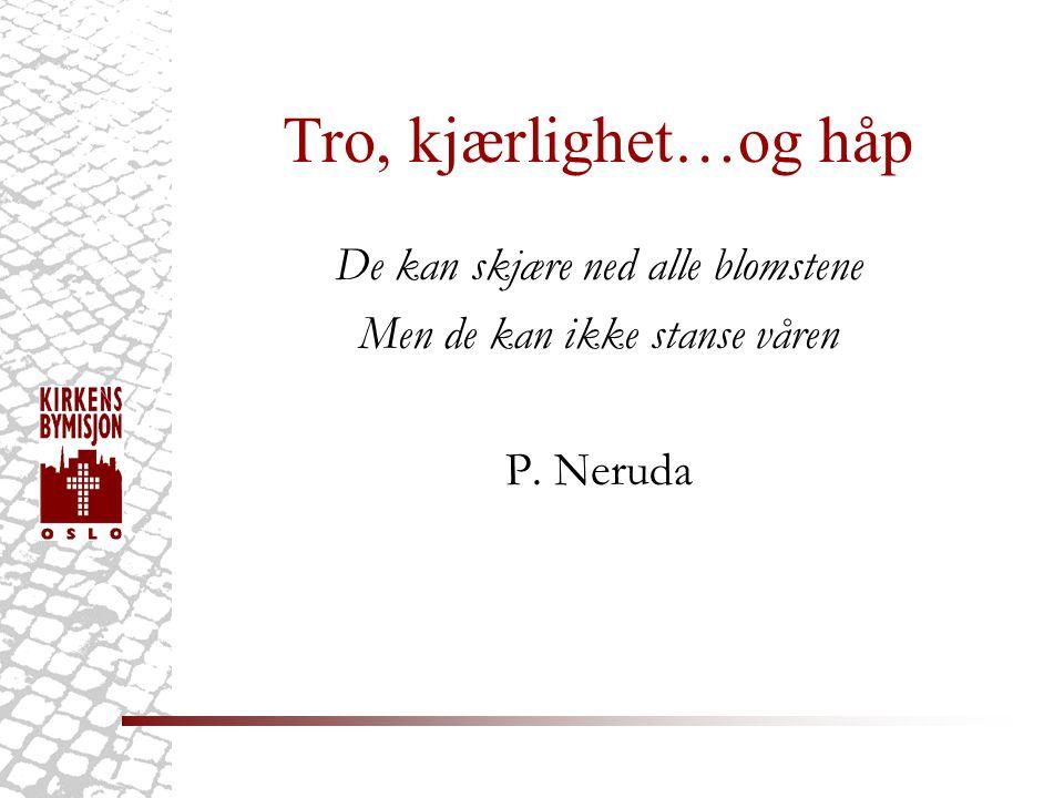 Tro, kjærlighet…og håp De kan skjære ned alle blomstene Men de kan ikke stanse våren P. Neruda