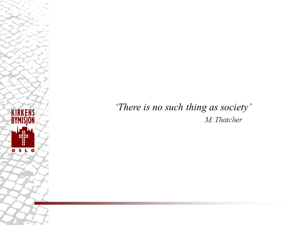'There is no such thing as society' M. Thatcher