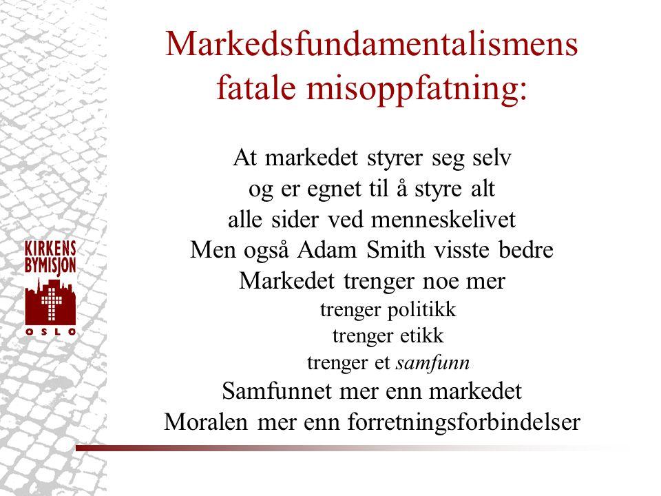 Markedsfundamentalismens fatale misoppfatning: At markedet styrer seg selv og er egnet til å styre alt alle sider ved menneskelivet Men også Adam Smith visste bedre Markedet trenger noe mer trenger politikk trenger etikk trenger et samfunn Samfunnet mer enn markedet Moralen mer enn forretningsforbindelser