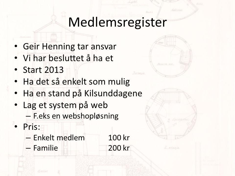 Medlemsregister • Geir Henning tar ansvar • Vi har besluttet å ha et • Start 2013 • Ha det så enkelt som mulig • Ha en stand på Kilsunddagene • Lag et system på web – F.eks en webshopløsning • Pris: – Enkelt medlem 100 kr – Familie200 kr