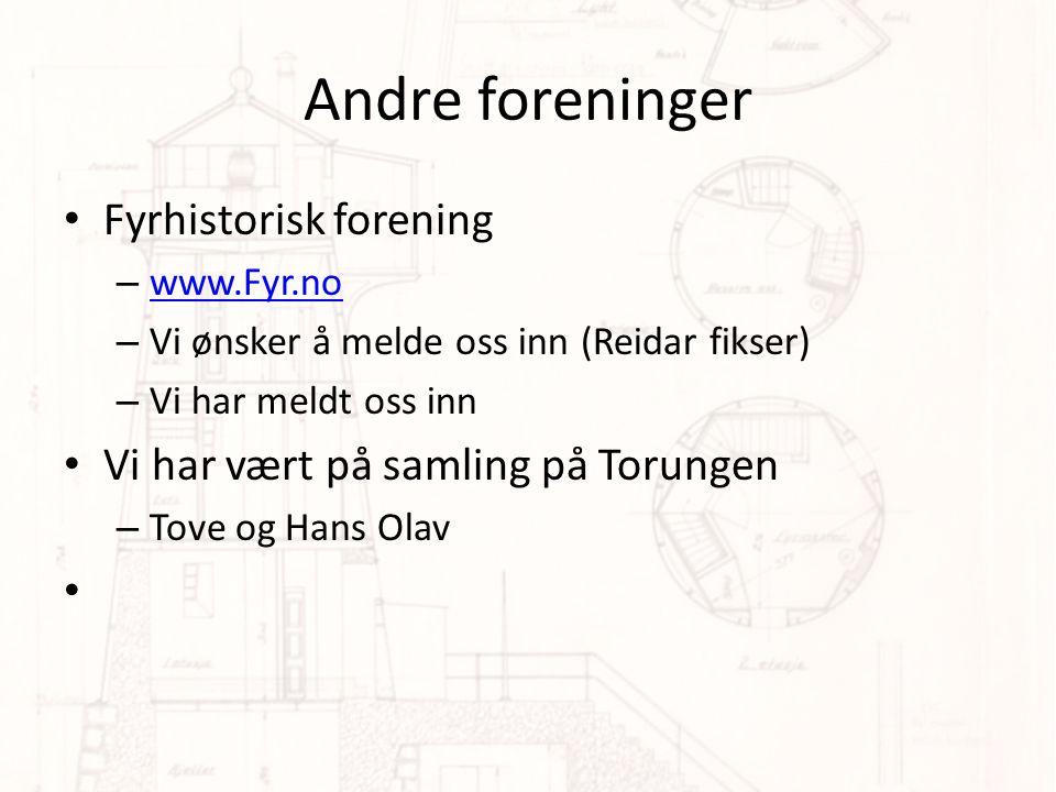 Andre foreninger • Fyrhistorisk forening – www.Fyr.no www.Fyr.no – Vi ønsker å melde oss inn (Reidar fikser) – Vi har meldt oss inn • Vi har vært på samling på Torungen – Tove og Hans Olav •