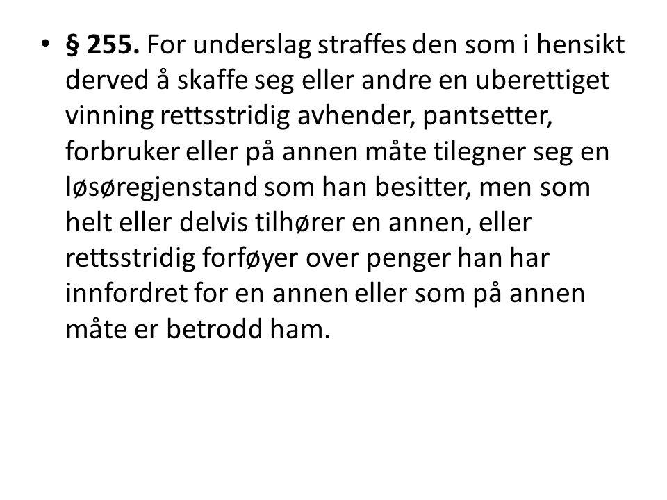 • § 255. For underslag straffes den som i hensikt derved å skaffe seg eller andre en uberettiget vinning rettsstridig avhender, pantsetter, forbruker