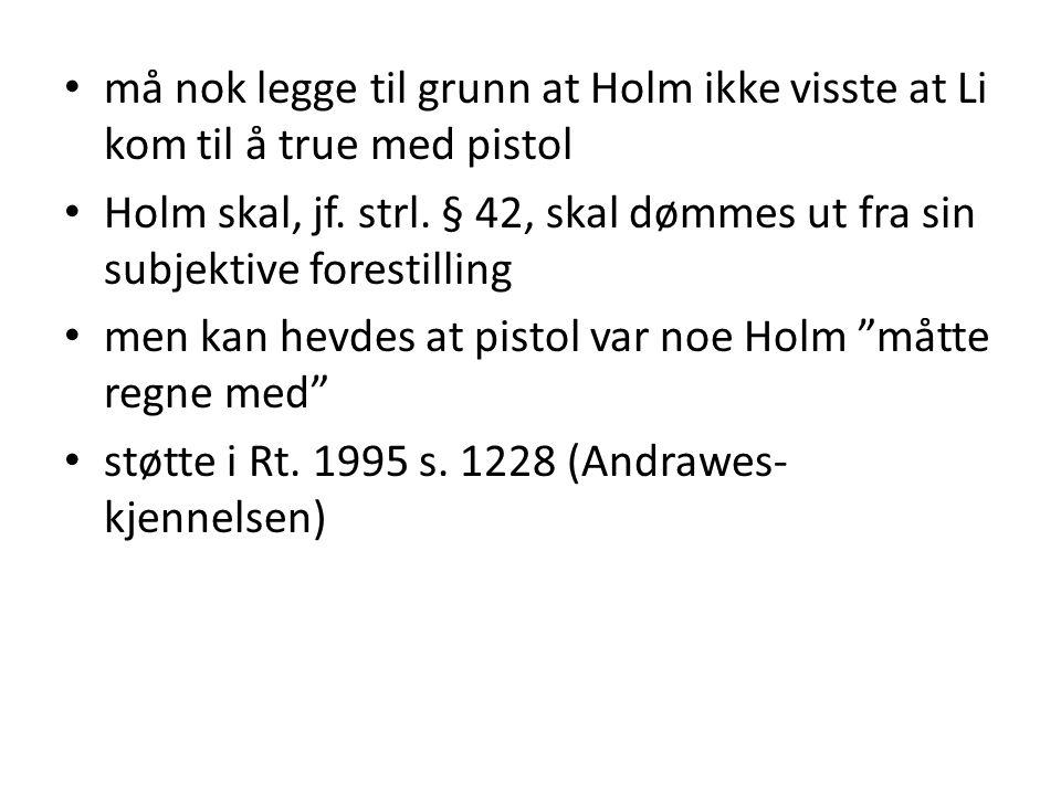 • må nok legge til grunn at Holm ikke visste at Li kom til å true med pistol • Holm skal, jf. strl. § 42, skal dømmes ut fra sin subjektive forestilli
