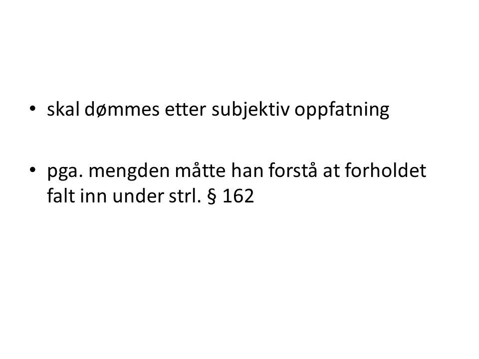 • skal dømmes etter subjektiv oppfatning • pga. mengden måtte han forstå at forholdet falt inn under strl. § 162