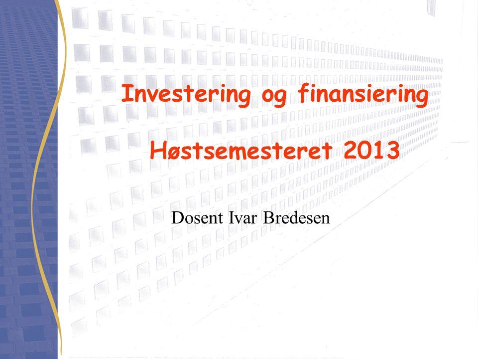 Investering og finansiering Høstsemesteret 2013 Dosent Ivar Bredesen
