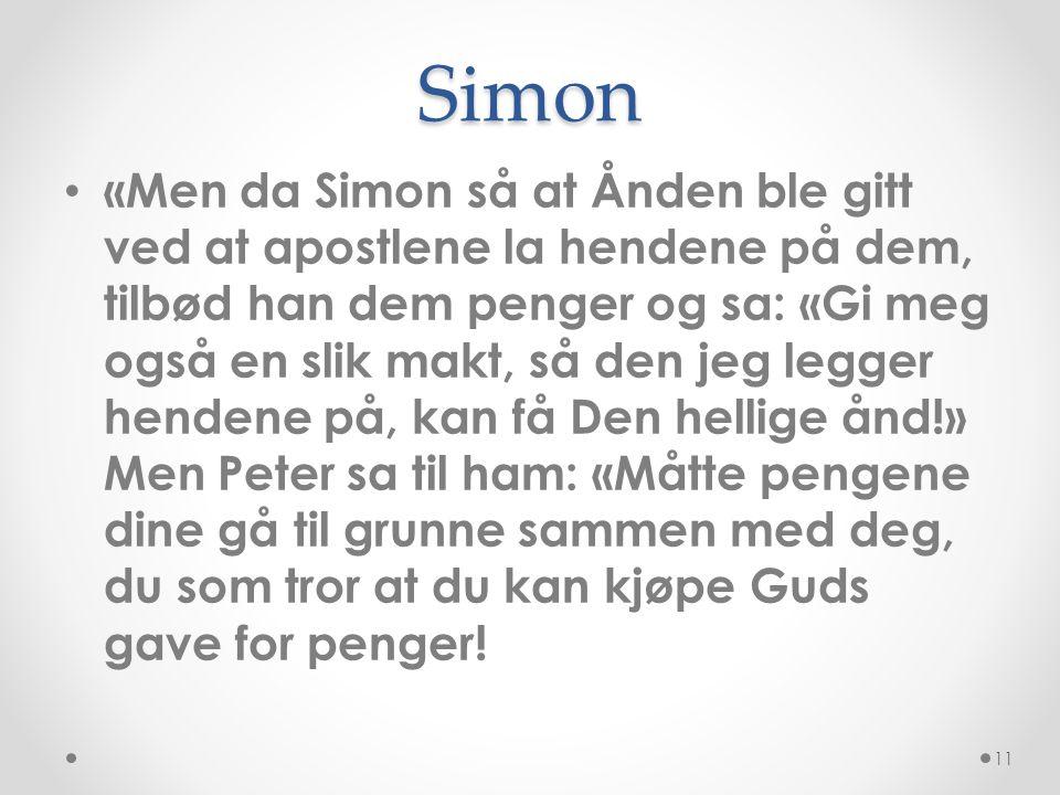 Simon • «Men da Simon så at Ånden ble gitt ved at apostlene la hendene på dem, tilbød han dem penger og sa: «Gi meg også en slik makt, så den jeg legg